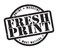 Fresh Print Magazine - … an ONLINE MAGAZINE for WHAT MATTERS